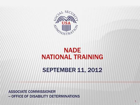 NADE NATIONAL TRAINING SEPTEMBER 11, 2012 ASSOCIATE COMMISSIONER -- OFFICE OF DISABILITY DETERMINATIONS 1.