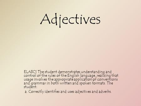 Adjectives ELA3C1 The student demonstrates understanding and control of the rules of the English language, realizing that usage involves the appropriate.