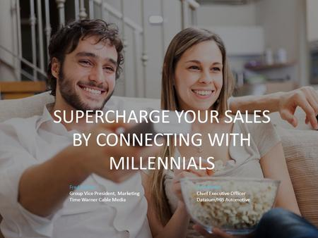 SUPERCHARGE YOUR SALES BY CONNECTING WITH MILLENNIALS Fred Bucher Eric Brown Group Vice President, MarketingChief Executive Officer Time Warner Cable MediaDataium/HIS.
