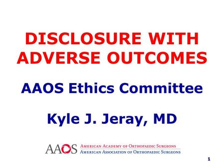 DISCLOSURE WITH ADVERSE OUTCOMES AAOS Ethics Committee Kyle J. Jeray, MD 1.