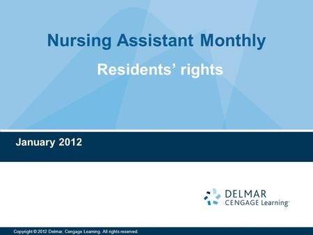 Nursing Assistant Monthly Copyright © 2012 Delmar, Cengage Learning. All rights reserved. January 2012 Residents' rights.