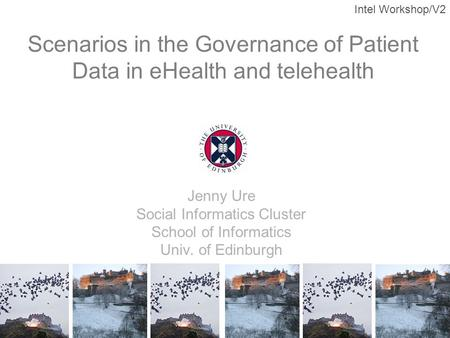 Intel Workshop/V2 Scenarios in the Governance of Patient Data in eHealth and telehealth Jenny Ure Social Informatics Cluster School of Informatics Univ.