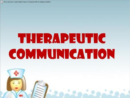 THERAPEUTIC COMMUNICATION. Components of the Nurse-Client Relationship Trust Genuine interest Empathy Acceptance Positive Regard Therapeutic.