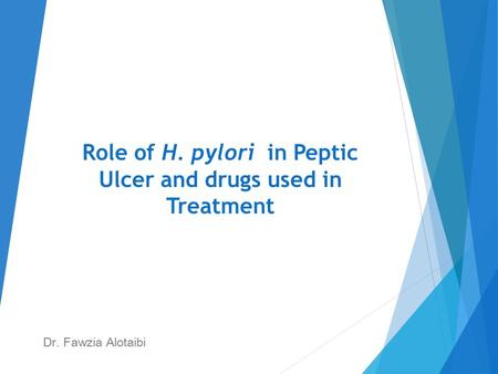 Role of H. pylori in Peptic Ulcer and drugs used in Treatment Dr. Fawzia Alotaibi.