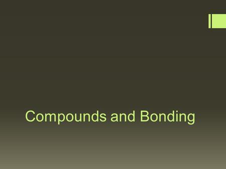 Compounds and Bonding. Compounds  Compounds = contains two or more different elements chemically bonded together  Most elements are in the form of a.