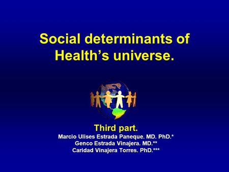 Social determinants of Health's universe. Third part. Marcio Ulises Estrada Paneque. MD. PhD.* Genco Estrada Vinajera. MD.** Caridad Vinajera Torres. PhD.***