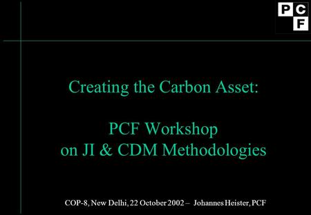 Creating the Carbon Asset: PCF Workshop on JI & CDM Methodologies COP-8, New Delhi, 22 October 2002 – Johannes Heister, PCF.