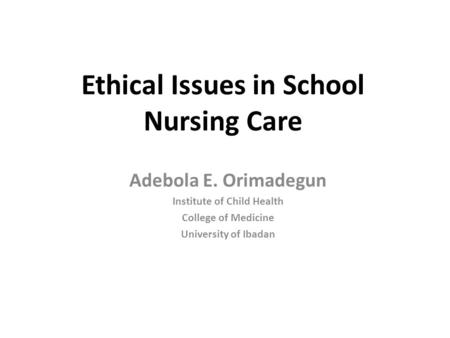 Ethical Issues in School Nursing Care Adebola E. Orimadegun Institute of Child Health College of Medicine University of Ibadan.