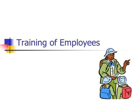 Training of Employees. Objectives Understand training as part of a safety program Understand the benefits of training Determine when training is the right.