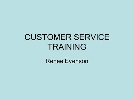 CUSTOMER SERVICE TRAINING Renee Evenson. TRAİNİNG BABY STEPS : THE BASİC  Always remember, the customer is the reason you have a job…  Greet with a.