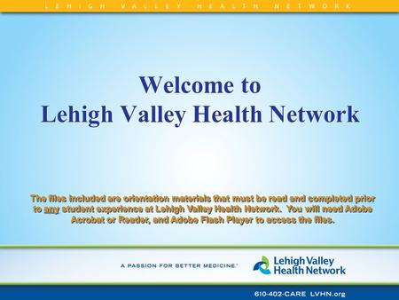 Welcome to Lehigh Valley Health Network The files included are orientation materials that must be read and completed prior to any student experience at.