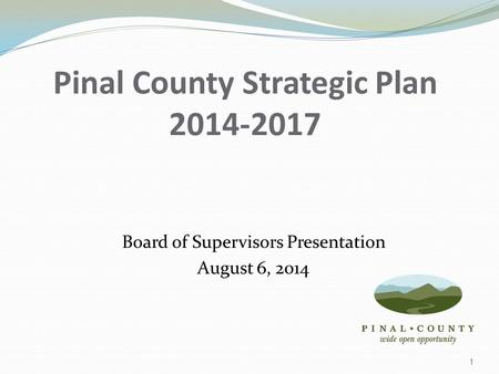 Pinal County Strategic Plan 2014-2017 Board of Supervisors Presentation August 6, 2014 1.
