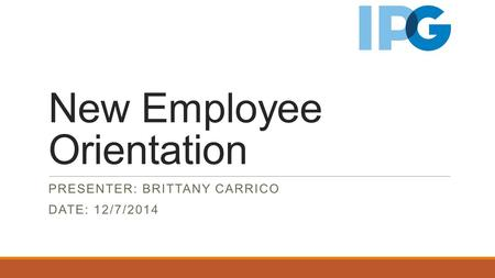 New Employee Orientation PRESENTER: BRITTANY CARRICO DATE: 12/7/2014.