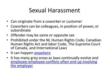 Sexual Harassment Can originate from a coworker or customer Coworkers can be colleagues, in position of power, or subordinate Offender may be same or opposite.