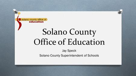 Solano County Office of Education Jay Speck Solano County Superintendent of Schools.