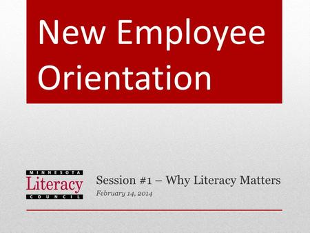 New Employee Orientation Session #1 – Why Literacy Matters February 14, 2014.