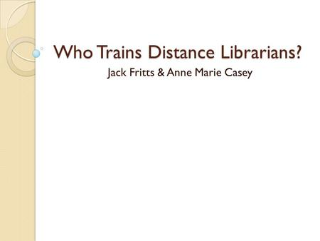 Who Trains Distance Librarians? Jack Fritts & Anne Marie Casey.