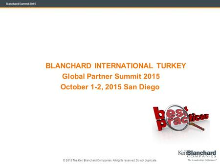 © 2015 The Ken Blanchard Companies. All rights reserved. Do not duplicate. Blanchard Summit 2015 BLANCHARD INTERNATIONAL TURKEY Global Partner Summit 2015.