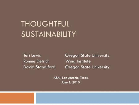 THOUGHTFUL SUSTAINABILITY Teri Lewis Oregon State University Ronnie Detrich Wing Institute David StandifordOregon State University ABAI, San Antonio, Texas.