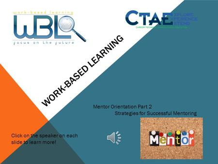 WORK-BASED LEARNING Mentor Orientation Part 2 Strategies for Successful Mentoring Click on the speaker on each slide to learn more!