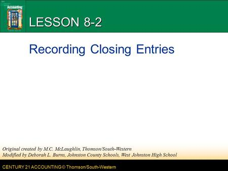 CENTURY 21 ACCOUNTING © Thomson/South-Western LESSON 8-2 Recording Closing Entries Original created by M.C. McLaughlin, Thomson/South-Western Modified.