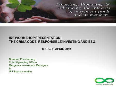 IRF WORKSHOP PRESENTATION: THE CRISA CODE, RESPONSIBLE INVESTING AND ESG MARCH / APRIL 2012 Brandon Furstenburg Chief Operating Officer Mergence Investment.