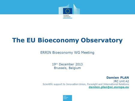 The EU Bioeconomy Observatory ERRIN Bioeconomy WG Meeting 19 th December 2013 Brussels, Belgium Damien PLAN JRC Unit A2 Scientific support to Innovation.