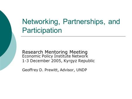 Networking, Partnerships, and Participation Research Mentoring Meeting Economic Policy Institute Network 1-3 December 2005, Kyrgyz Republic Geoffrey D.