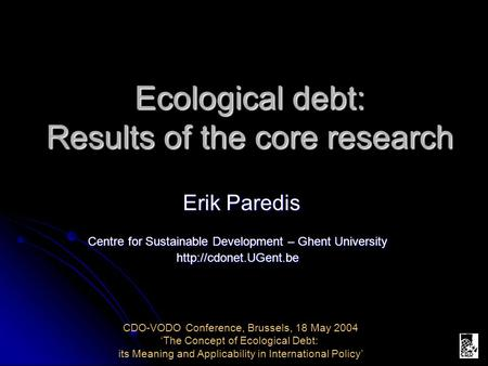 Ecological debt: Results of the core research Erik Paredis Centre for Sustainable Development – Ghent University  CDO-VODO Conference,