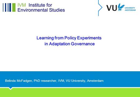 Learning from Policy Experiments in Adaptation Governance Belinda McFadgen, PhD researcher, IVM, VU University, Amsterdam.