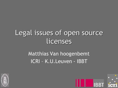 Legal issues of open source licenses Matthias Van hoogenbemt ICRI – K.U.Leuven - IBBT.