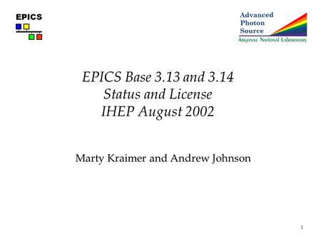 1 EPICS EPICS Base 3.13 and 3.14 Status and License IHEP August 2002 Marty Kraimer and Andrew Johnson.