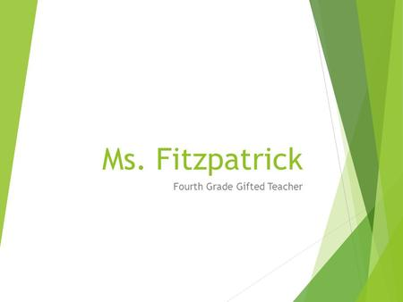 Ms. Fitzpatrick Fourth Grade Gifted Teacher. What's it all about? For parents and students and teacher!  Joy in the challenge  The gift of failure 