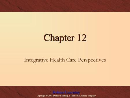 Delmar Learning Copyright © 2003 Delmar Learning, a Thomson Learning company Chapter 12 Integrative Health Care Perspectives.