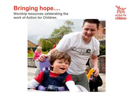 Bringing hope.... Worship resources celebrating the work of Action for Children.