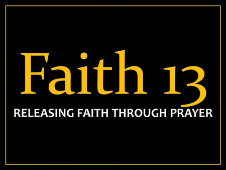 Faith 13 RELEASING FAITH THROUGH PRAYER. Phil 4:6-7 6 Be anxious for nothing, but in everything by prayer and supplication, with thanksgiving, let your.