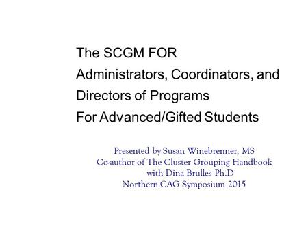 Presented by Susan Winebrenner, MS Co-author of The Cluster Grouping Handbook with Dina Brulles Ph.D Northern CAG Symposium 2015 The SCGM FOR Administrators,