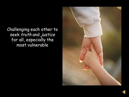 Challenging each other to seek truth and justice for all, especially the most vulnerable.