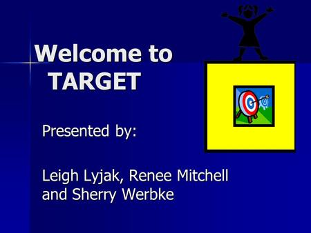 Welcome to TARGET Welcome to TARGET Presented by: Leigh Lyjak, Renee Mitchell and Sherry Werbke.