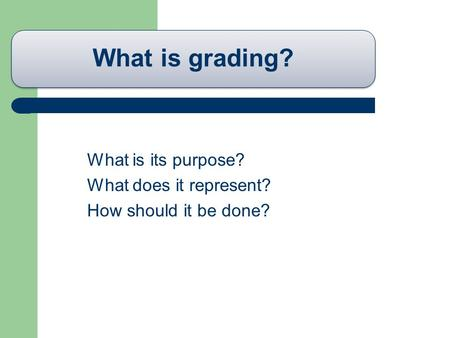 What is grading? What is its purpose? What does it represent? How should it be done?