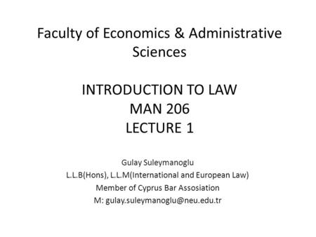 Faculty of Economics & Administrative Sciences INTRODUCTION TO LAW MAN 206 LECTURE 1 Gulay Suleymanoglu L.L.B(Hons), L.L.M(International and European Law)