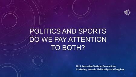 POLITICS AND SPORTS DO WE PAY ATTENTION TO BOTH? 2015 Australian Statistics Competition Asa Belley, Hussein Alahbdally and Yifeng Fan.