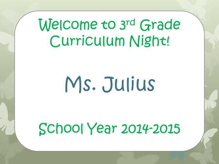 Welcome to 3 rd Grade Curriculum Night! Ms. Julius School Year 2014-2015.