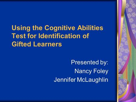 Using the Cognitive Abilities Test for Identification of Gifted Learners Presented by: Nancy Foley Jennifer McLaughlin.
