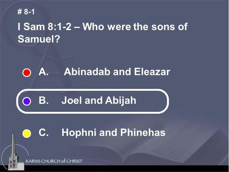 A. Abinadab and Eleazar B. Joel and Abijah C. Hophni and Phinehas I Sam 8:1-2 – Who were the sons of Samuel? # 8-1.
