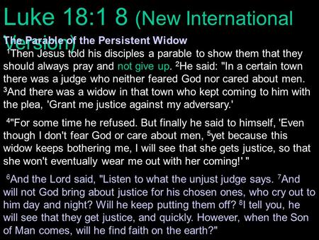Luke 18:1 8 (New International Version) The Parable of the Persistent Widow 1 Then Jesus told his disciples a parable to show them that they should always.
