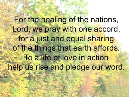 For the healing of the nations, Lord, we pray with one accord, for a just and equal sharing of the things that earth affords. To a life of love in action.