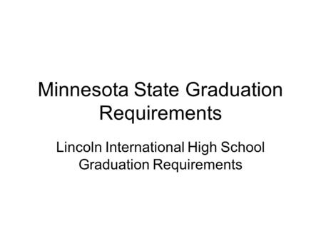 Minnesota State Graduation Requirements Lincoln International High School Graduation Requirements.