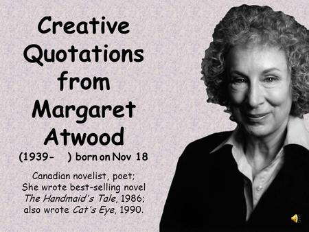 Creative Quotations from Margaret Atwood (1939- ) born on Nov 18 Canadian novelist, poet; She wrote best-selling novel The Handmaid's Tale, 1986; also.