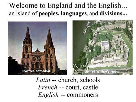 Welcome to England and the English … an island of peoples, languages, and divisions... Latin -- church, schools French -- court, castle English -- commoners.
